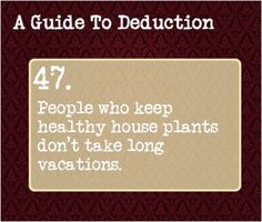 A Guide to Deduction People who keep healthy house plants don't take long vacations. Or maybe they have someone to come and water them regularly. Book Writing Tips, Writing Prompts, Guide To Manipulation, A Guide To Deduction, Detective, The Science Of Deduction, How To Read People, Criminology, Survival Tips