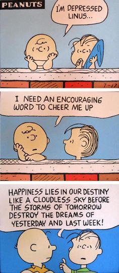 - Eu estou deprimido, Linus... - Eu preciso de uma palavra de encorajamento para me animar - A felicidade está em nosso destino como um céu sem nuvens antes das tempestades de amanhã destruírem os sonhos de ontem e da semana passada! (Acho que a tradução é mais ou menos assim...)