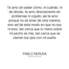 """Pablo Neruda - """"Te amo sin saber c�mo, ni cu�ndo, ni de d�nde, te amo directamente sin problemas..."""". poetry, love"""