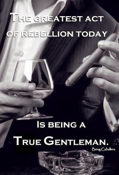 The greatest act of rebellion today is being a Gentleman.  A toast to all Gentlemen.
