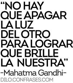 No hay que apagar la luz del otro para lograr que brille la nuestra - Mahatma Gnadhi