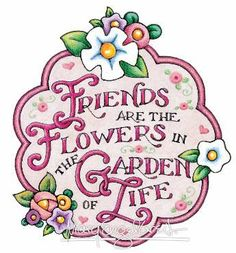Friends are the flowers in the garden of life. This is such a beautiful quote from Mary E. I just love her!!!