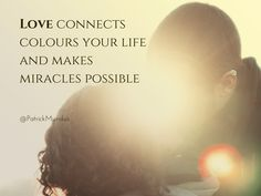 Love connects, colours your life and makes miracles possible...