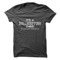 Its A Bullwhipping Thing. You Wouldnt Understand.