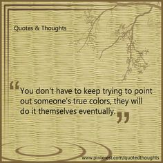 You don't have to keep trying to point out someone's true colors, they will do it themselves eventually.