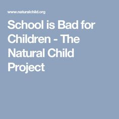 School is Bad for Children - The Natural Child Project