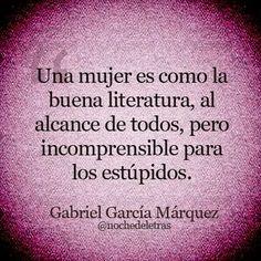 Frases de Gabriel Garcia Marquez. Una mujer es como la buena literatura, al alcance de todos, pero incomprensible para los estupidos