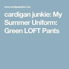 cardigan junkie: My Summer Uniform: Green LOFT Pants
