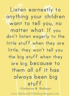 Listen earnestly to anything your children want to tell you... If you don't listen to the little stuff, they won't tell you the big stuff.
