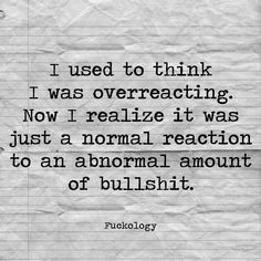 I used to think I was over reacting. Now I realize it was just a normal reaction to an abnormal amount of bullshit. Sarcastic Quotes, True Quotes, Great Quotes, Quotes To Live By, Funny Quotes, Inspirational Quotes, Bullshit Quotes, Under Your Spell, Badass Quotes