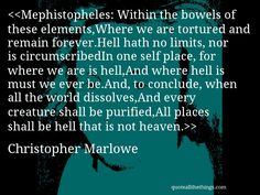 Christopher Marlowe - quote-Mephistopheles: Within the bowels of these elements,Where we are tortured and remain forever.Hell hath no limits, nor is circumscribedIn one self place, for where we are is hell,And where hell is must we ever be.And, to conclude, when all the world dissolves,And every creature shall be purified,All places shall be hell that is not heaven. #ChristopherMarlowe #quote #quotation #aphorism #quoteallthethings