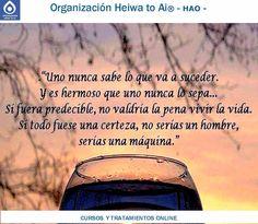 Un@ nunca sabe lo que va a suceder. Y es hermoso que un@ nunca lo sepa... Si fuera predecible, no valdría la pena vivir la vida. Si todo fuese una certeza absoluta, no serías un ser humano, sino una máquina.  CURSOS DE TERAPIAS (Reiki Heiwa to Ai, Chi Kung, Mindfulness,...) http://cursoshao.blogspot.com.es/  Organización Heiwa to Ai -HAO Por un mundo pacífico y feliz