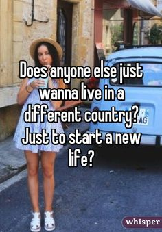Does anyone else just wanna live in a different country? Just to start a new life?