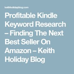 Profitable Kindle Keyword Research – Finding The Next Best Seller On Amazon – Keith Holiday Blog