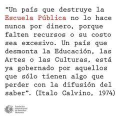 """""""Un país que destruye la Escuela Pública no lo hace nunca por dinero, porque faltan recursos o su costo sea excesivo. Un país que desmonta la Educación, las Artes o las Culturas, está ya gobernado por aquellos que sólo tienen algo que perder con la difusión del saber"""". Italo Calvino, 1974."""