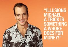 """Illusions, Michael! A trick is something a whore does for money!"" - Gob Bluth, Arrested Development"