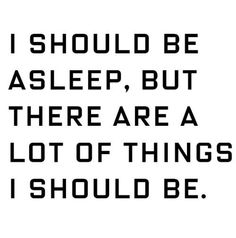 i should be asleep, but there are a lot of things i should be.