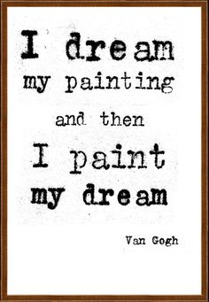 I dream my painting and then I paint my dream. Vincent van Gogh quote