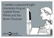 Disney - I needed a password eight characters long so I picked Snow White and the Seven Dwarves.