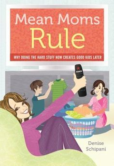 Mean Moms Rule: Why Doing the Hard Stuff Now Creates Good Kids Later -- book (and blog) by Denise Schipani; what a relief to read her sentiments!