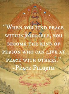 "Divine Spark:  ""When you find #peace within yourself, you become the kind of person who can live at peace with others.""  ---Peace Pilgrim."