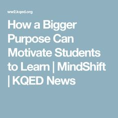 How a Bigger Purpose Can Motivate Students to Learn  | MindShift | KQED News