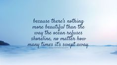 Because there's nothing more beautiful than the way the ocean refuses shoreline, no matter how many times it's swept away. #beautifulquotes, #bestquotes, #quotes, #wisdomquotes, #funtresting