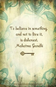 """To believe in something and not live it is dishonest."" —Mahatma Gandhi"