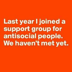 Last year I joined a support group for anti social people…