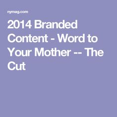 2014 Branded Content - Word to Your Mother -- The Cut