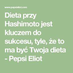 Dieta przy Hashimoto jest kluczem do sukcesu, tyle, że to ma być Twoja dieta - Pepsi Eliot