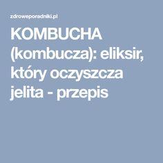 KOMBUCHA (kombucza): eliksir, który oczyszcza jelita - przepis
