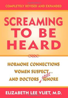 Screaming to be Heard: Hormonal Connections Women Suspect, and Doctors Still Ignore, Revised and Updated by Elizabeth Lee Vliet M.D. http://www.amazon.com/dp/0871319144/ref=cm_sw_r_pi_dp_qI.4wb0MTZP8W
