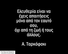 Ελευθερία είνα να έχεις απιτήσεις μόνο από τον εαυτό σου, όχι από την ζωή ή τους άλλους. Α. Ταρκόφσκι Επιστήμη του Πνεύματος