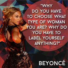 Beyoncé - Why do you have to choose what type of woman you are?  Why do you have to label yourself antthing?