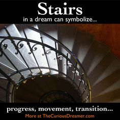 A dream symbol of stairs can represent progress or a transition somewhere in your life. Going upstairs can represent movement toward a higher realm (mental, spiritual). Going downstairs can represent movement towards lower levels (emotional, subconscious)....   More at TheCuriousDreamer.  #DreamMeaning #DreamSymbol #Dreams
