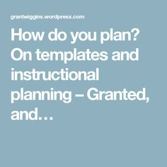 How do you plan? On templates and instructional planning – Granted, and…