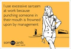 I use excessive sarcasm at work because punching someone in their mouth is frowned upon by management.