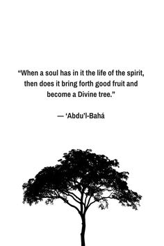 """When a soul has in it the life of the spirit, then does it bring forth good fruit and become a Divine tree."" — 'Abdu'l-Bahá ""When a soul has in it the life of the spirit, then does it bring forth ..."