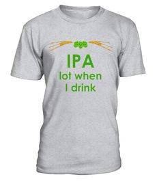 """# Funny IPA Lot When I Drink Beer T-Shirt .  Special Offer, not available in shops      Comes in a variety of styles and colours      Buy yours now before it is too late!      Secured payment via Visa / Mastercard / Amex / PayPal      How to place an order            Choose the model from the drop-down menu      Click on """"Buy it now""""      Choose the size and the quantity      Add your delivery address and bank details      And that's it!      Tags: Add wheat or yeast, hops, sugar and get…"""