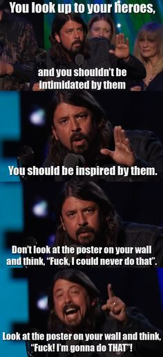 Dave Grohl is funny and an inspiration himself. I'm gonna make it!