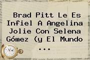 http://tecnoautos.com/wp-content/uploads/imagenes/tendencias/thumbs/brad-pitt-le-es-infiel-a-angelina-jolie-con-selena-gomez-y-el-mundo.jpg Angelina Jolie. Brad Pitt le es infiel a Angelina Jolie con Selena Gómez (y el mundo ..., Enlaces, Imágenes, Videos y Tweets - http://tecnoautos.com/actualidad/angelina-jolie-brad-pitt-le-es-infiel-a-angelina-jolie-con-selena-gomez-y-el-mundo/