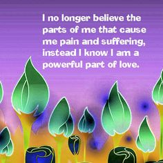 I no longer believe the parts of me that cause me pain and suffering, instead I know I am a powerful part of love. http://www.listenbeloved.com