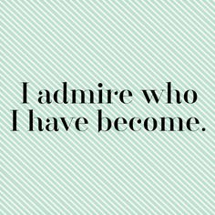 I admire who I have become. #affirmation