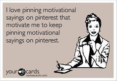 I love pinning motivational sayings on Pinterest that motivate me to keep pinning motivational sayings on Pinterest .