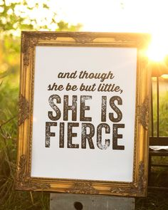 And though she be but little, she is fierce. - Shakespeare