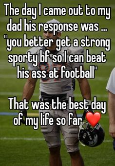 """The day I came out to my dad his response was ... ""you better get a strong sporty bf so I can beat his ass at football""   That was the best day of my life so far ❤ """
