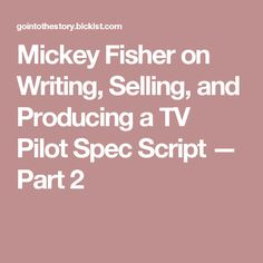 Mickey Fisher on Writing, Selling, and Producing a TV Pilot Spec Script — Part 2