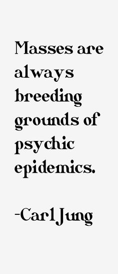 """""""Masses are always breeding grounds of psychic epidemics""""-Carl Jung"""
