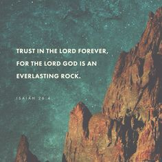 Trust in the LORD always, for the LORD GOD is the eternal Rock. ‭‭Isaiah‬ ‭26:4‬‬